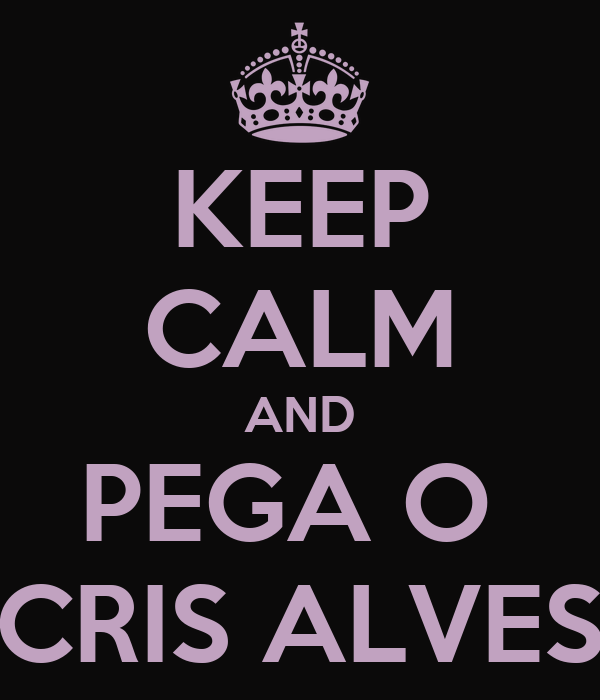 KEEP CALM AND PEGA O  CRIS ALVES