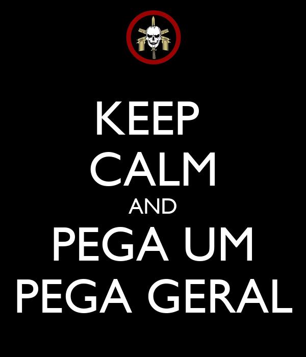 KEEP  CALM AND PEGA UM PEGA GERAL