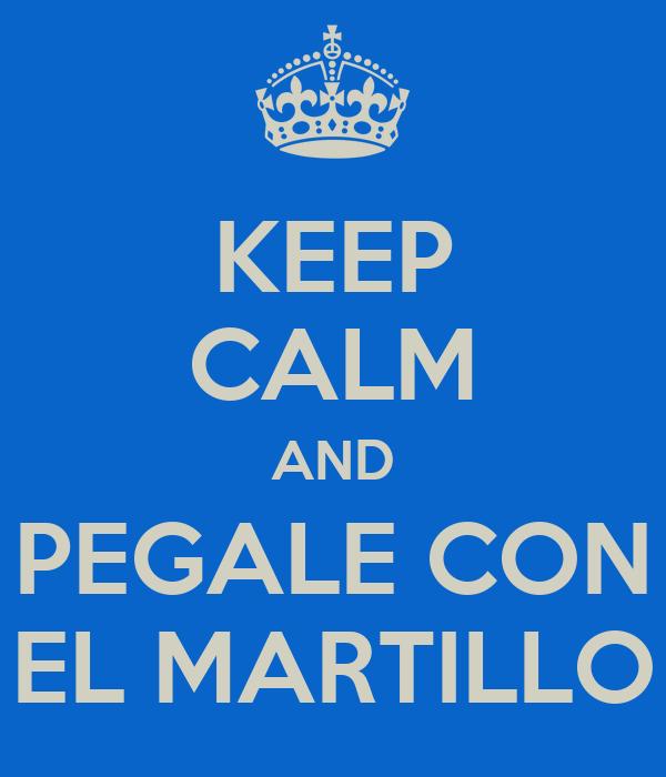 KEEP CALM AND PEGALE CON EL MARTILLO