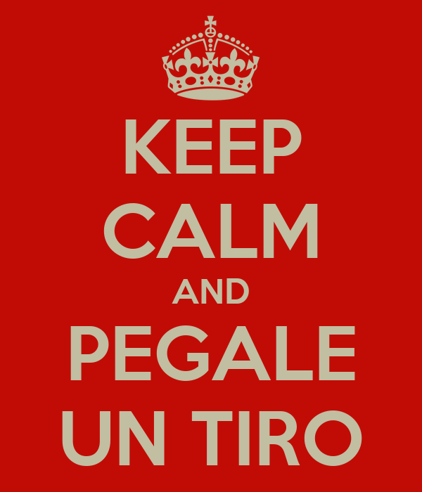 KEEP CALM AND PEGALE UN TIRO
