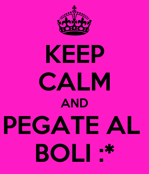 KEEP CALM AND PEGATE AL  BOLI :*