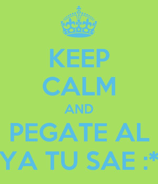 KEEP CALM AND PEGATE AL YA TU SAE :*