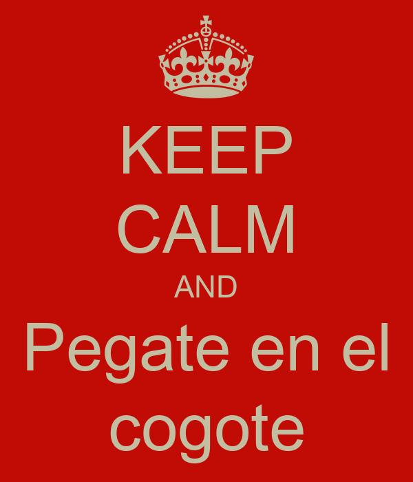 KEEP CALM AND Pegate en el cogote