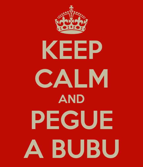 KEEP CALM AND PEGUE A BUBU