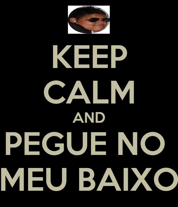 KEEP CALM AND PEGUE NO  MEU BAIXO