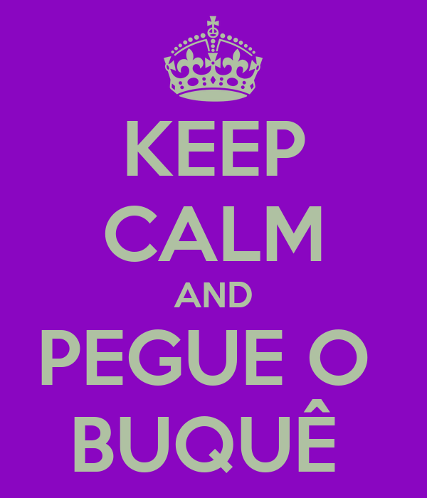 KEEP CALM AND PEGUE O  BUQUÊ