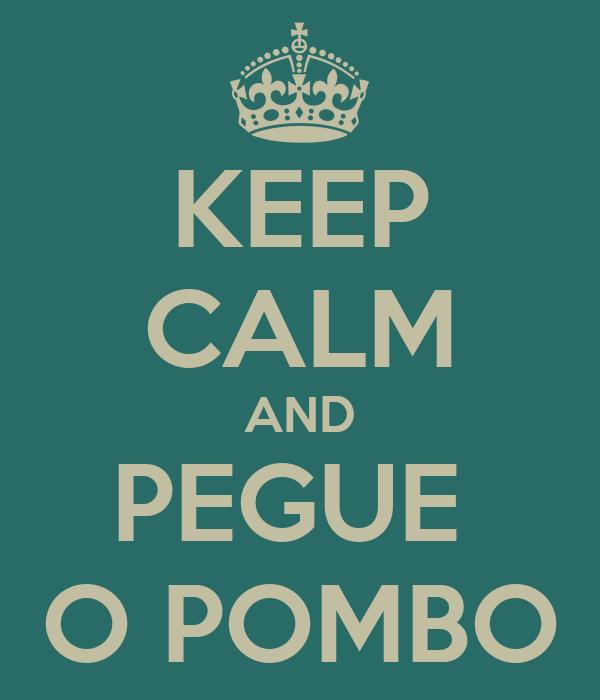 KEEP CALM AND PEGUE  O POMBO