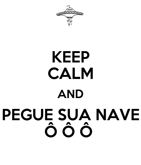 KEEP CALM AND PEGUE SUA NAVE Ô Ô Ô