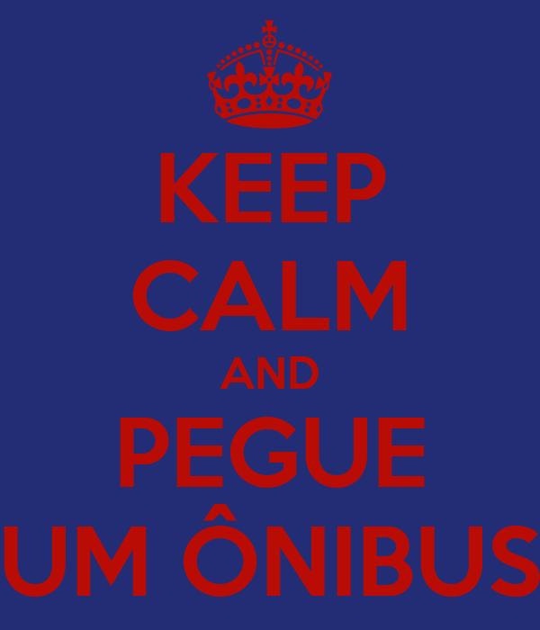 KEEP CALM AND PEGUE UM ÔNIBUS
