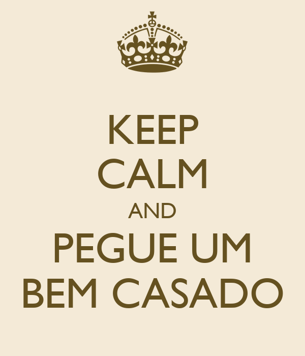 KEEP CALM AND PEGUE UM BEM CASADO
