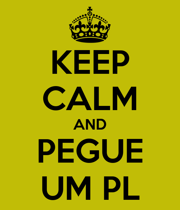 KEEP CALM AND PEGUE UM PL