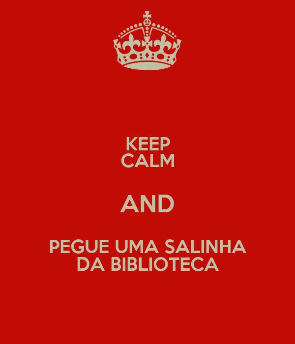 KEEP CALM AND PEGUE UMA SALINHA DA BIBLIOTECA