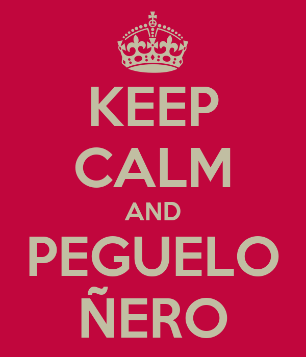 KEEP CALM AND PEGUELO ÑERO