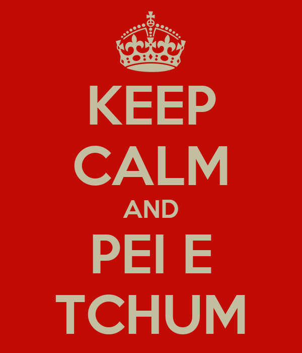 KEEP CALM AND PEI E TCHUM