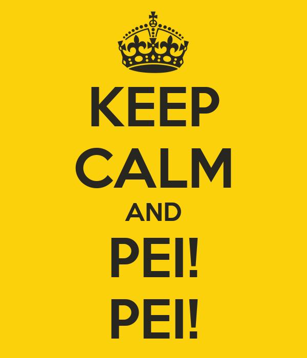 KEEP CALM AND PEI! PEI!
