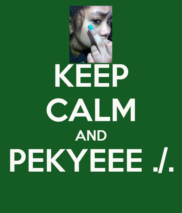 KEEP CALM AND PEKYEEE ./.