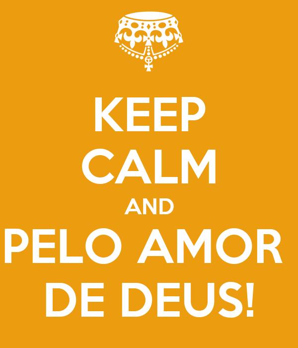 KEEP CALM AND PELO AMOR  DE DEUS!