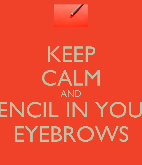 KEEP CALM AND PENCIL IN YOUR EYEBROWS
