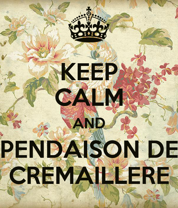 KEEP CALM AND PENDAISON DE CREMAILLERE