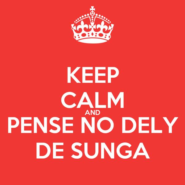 KEEP CALM AND PENSE NO DELY DE SUNGA