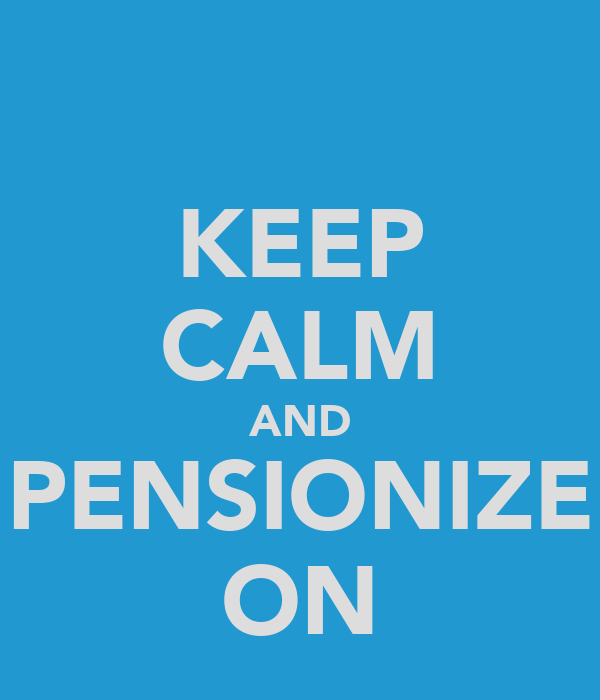 KEEP CALM AND PENSIONIZE ON