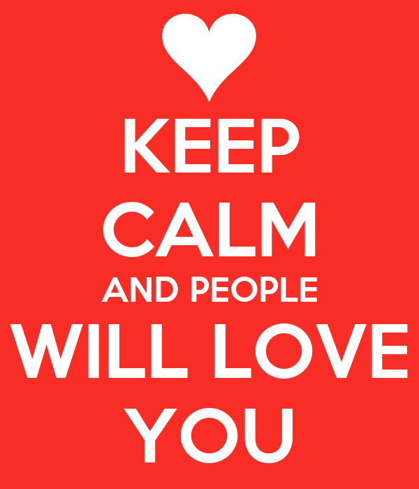 KEEP CALM AND PEOPLE WILL LOVE YOU