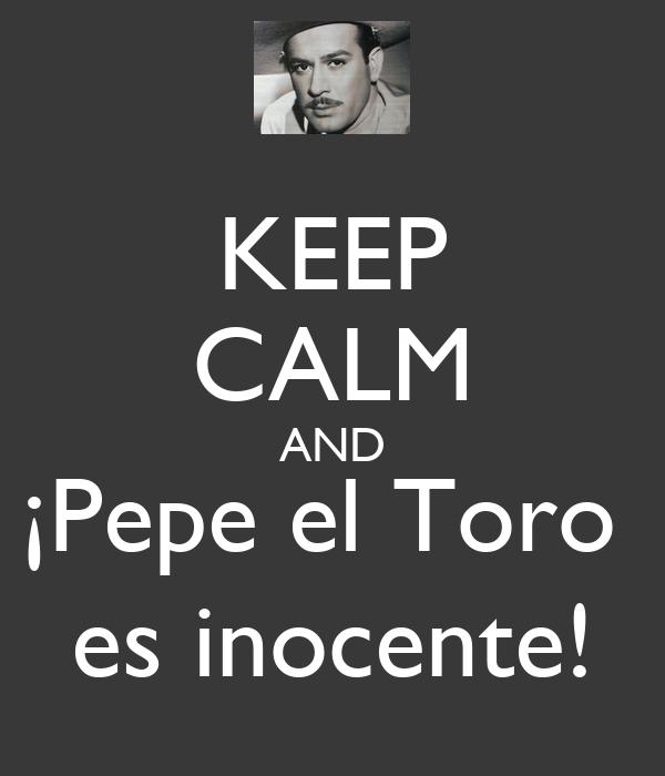 KEEP CALM AND ¡Pepe el Toro  es inocente!