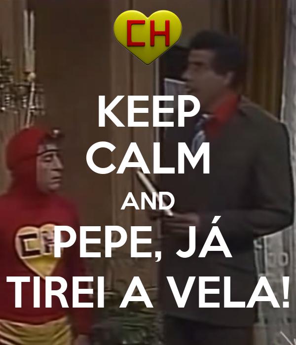 KEEP CALM AND PEPE, JÁ  TIREI A VELA!