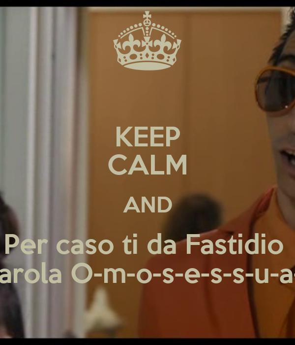 KEEP CALM AND Per caso ti da Fastidio  La parola O-m-o-s-e-s-s-u-a-l-e?