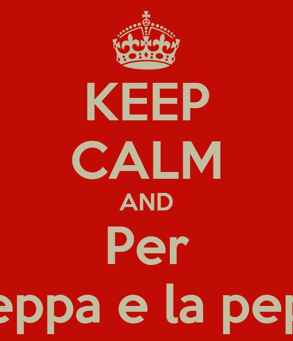 KEEP CALM AND Per La peppa e la peppina