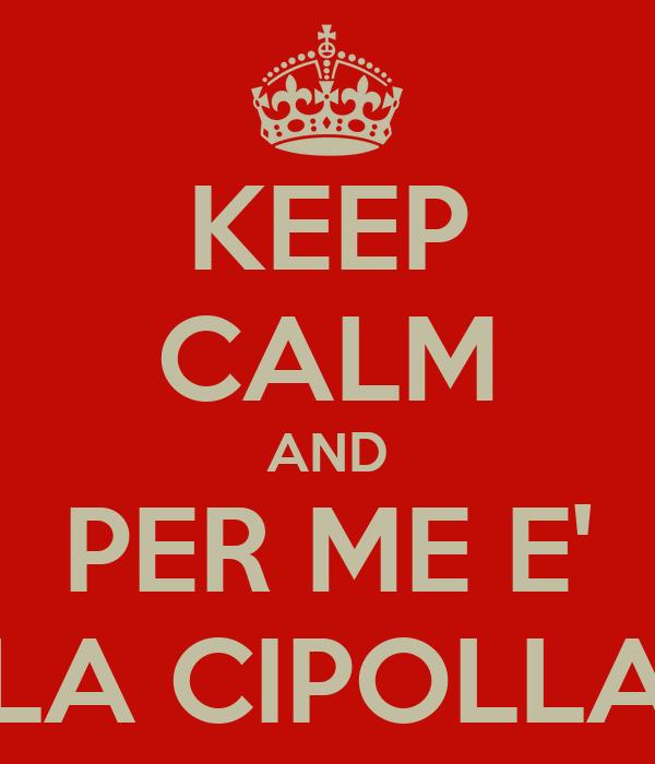 KEEP CALM AND PER ME E' LA CIPOLLA