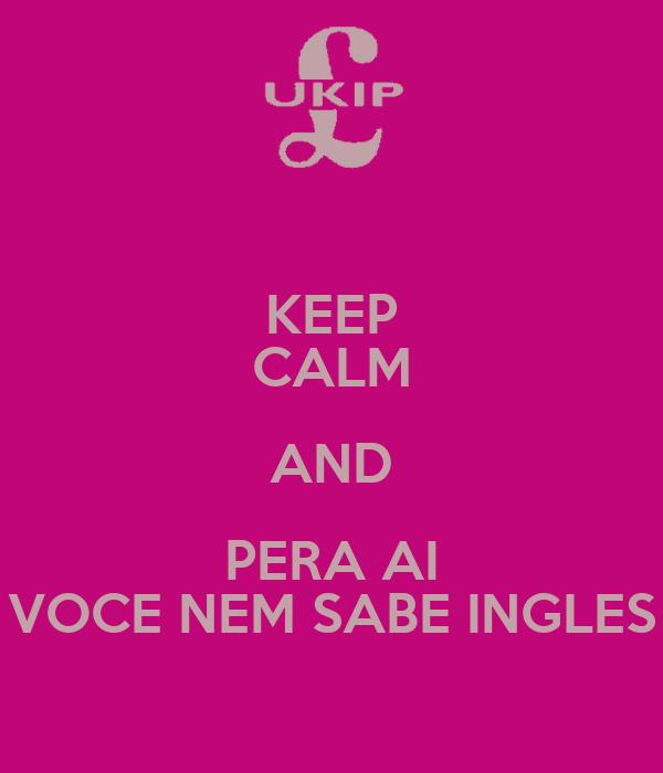 KEEP CALM AND PERA AI VOCE NEM SABE INGLES