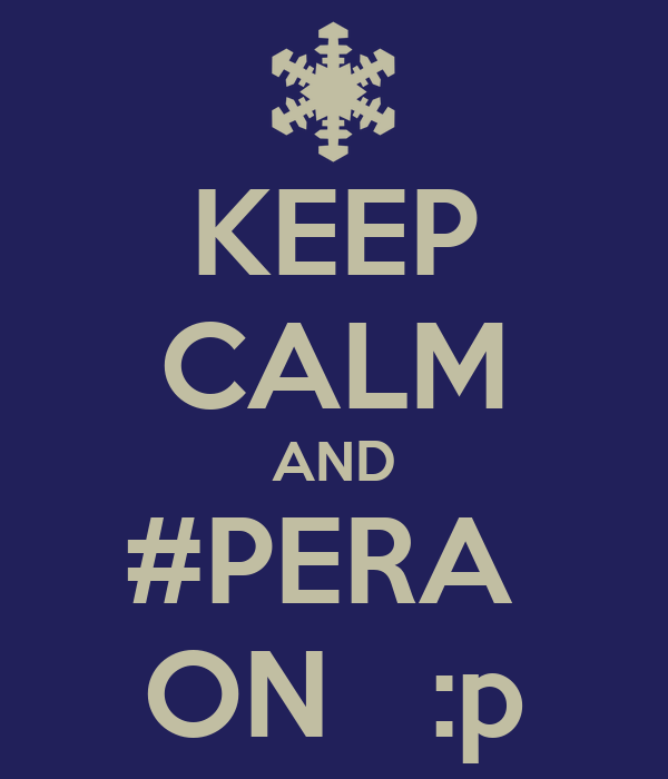 KEEP CALM AND #PERA  ON   :p