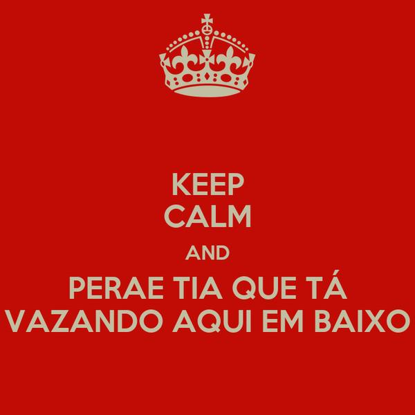 KEEP CALM AND PERAE TIA QUE TÁ VAZANDO AQUI EM BAIXO
