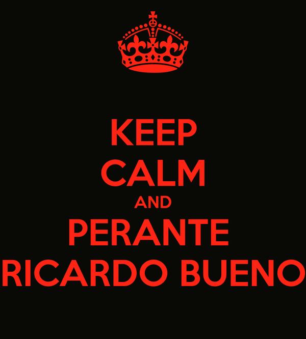 KEEP CALM AND PERANTE  RICARDO BUENO