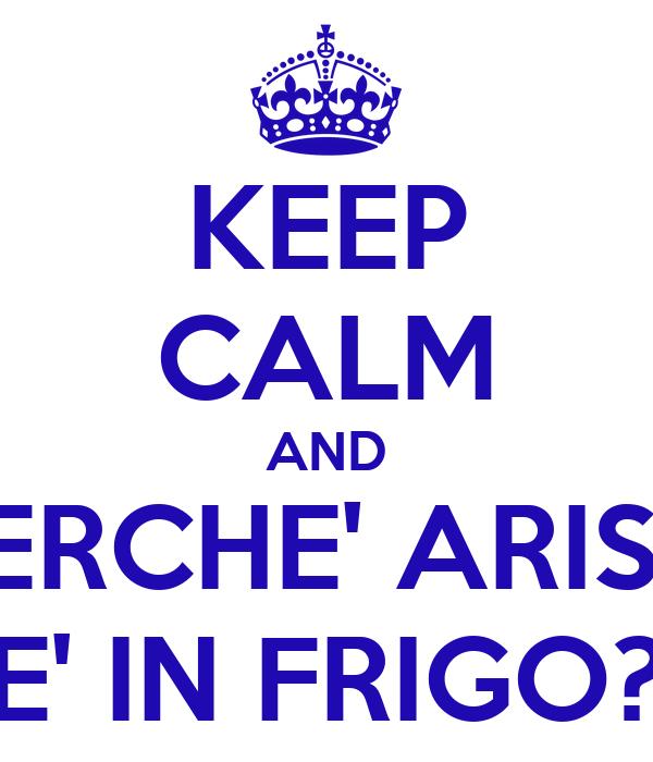 KEEP CALM AND PERCHE' ARISA E' IN FRIGO?