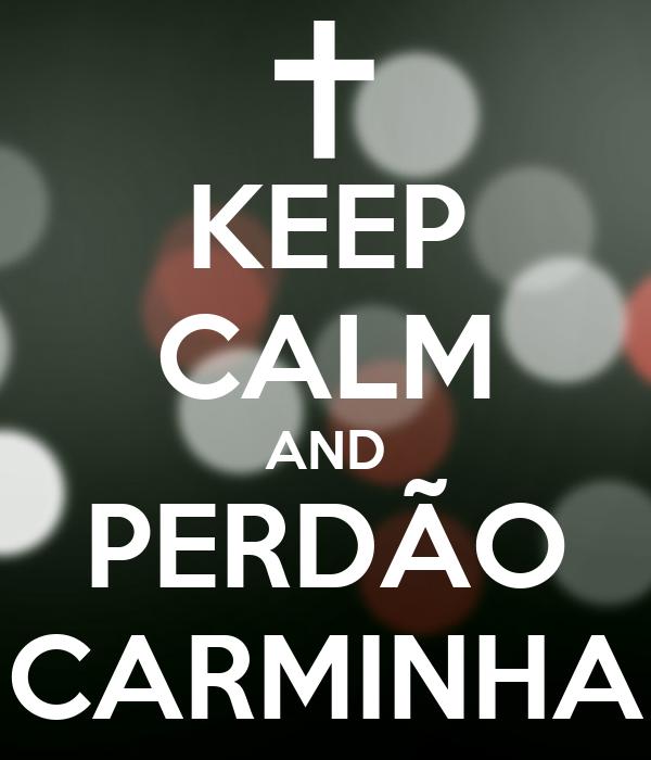 KEEP CALM AND PERDÃO CARMINHA