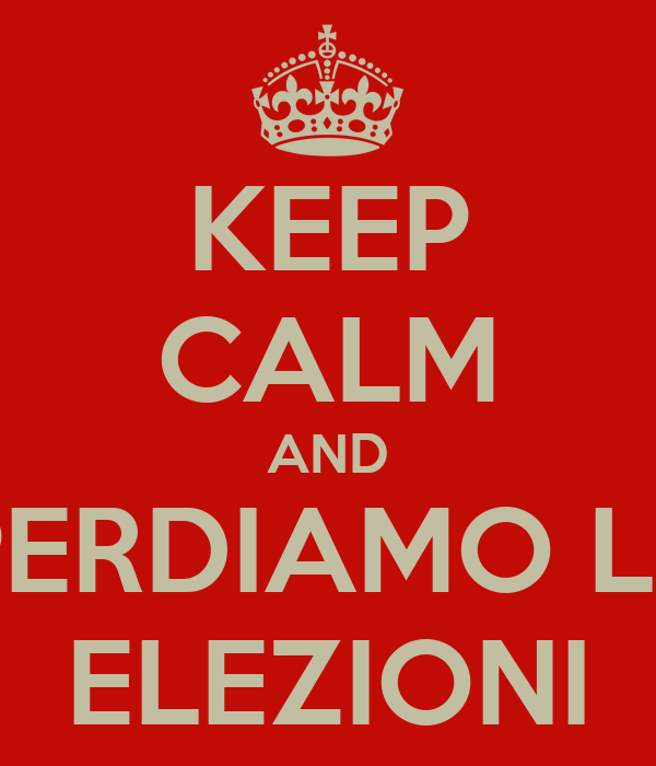 KEEP CALM AND PERDIAMO LE ELEZIONI