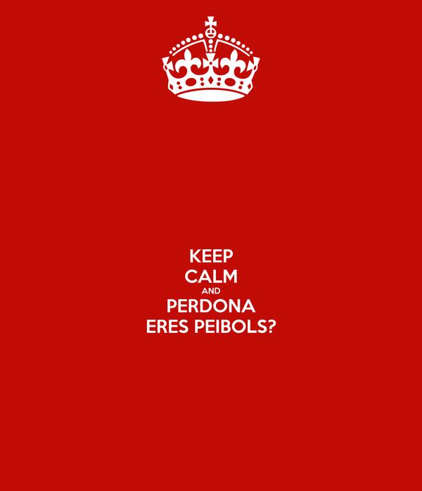 KEEP CALM AND PERDONA ERES PEIBOLS?