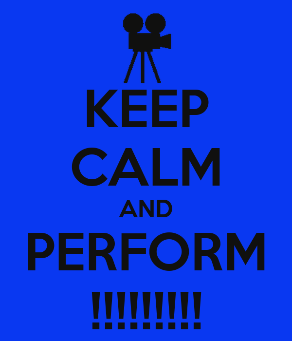 KEEP CALM AND PERFORM !!!!!!!!!