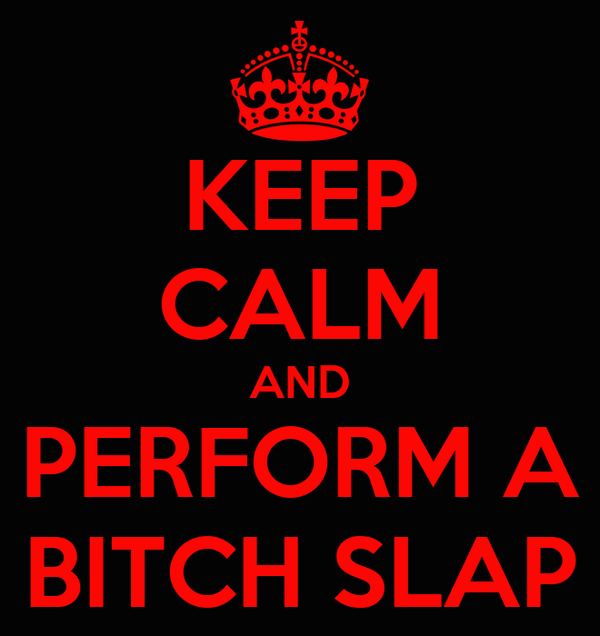 KEEP CALM AND PERFORM A BITCH SLAP