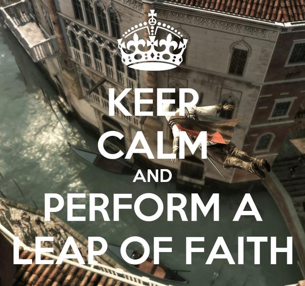 KEEP CALM AND PERFORM A LEAP OF FAITH