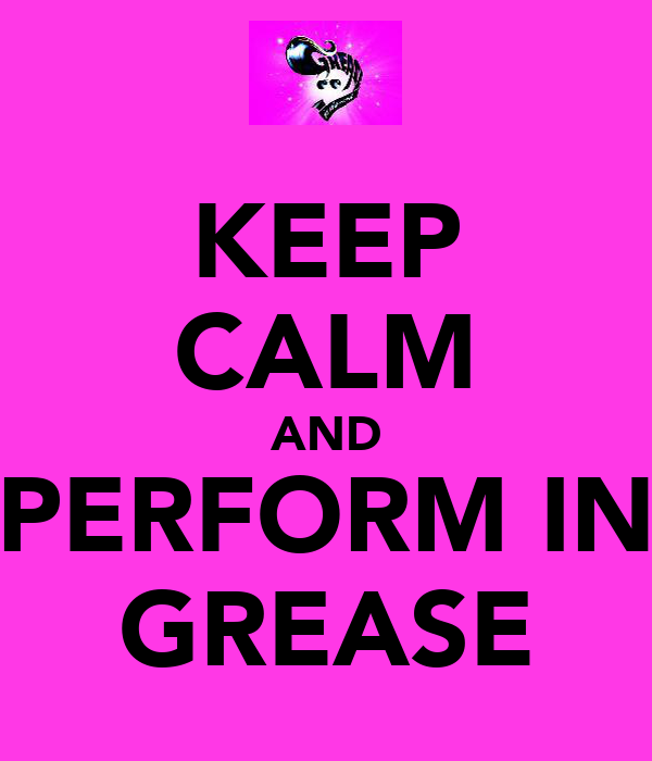 KEEP CALM AND PERFORM IN GREASE