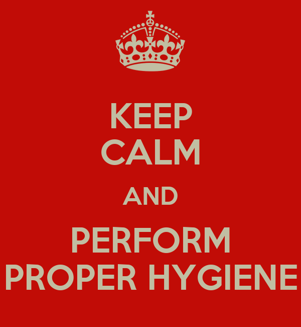 KEEP CALM AND PERFORM PROPER HYGIENE