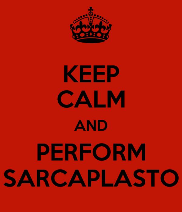 KEEP CALM AND PERFORM SARCAPLASTO