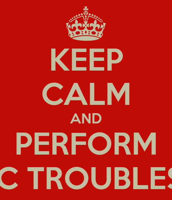 KEEP CALM AND PERFORM THE BASIC TROUBLESHOOING