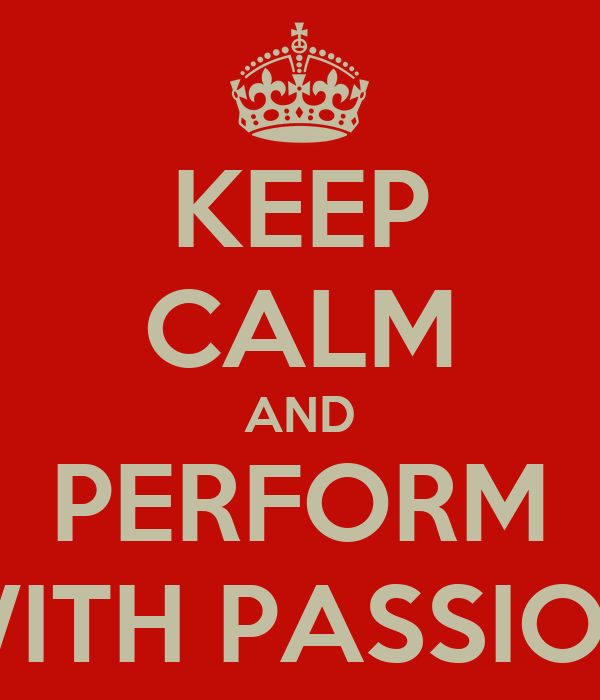 KEEP CALM AND PERFORM WITH PASSION