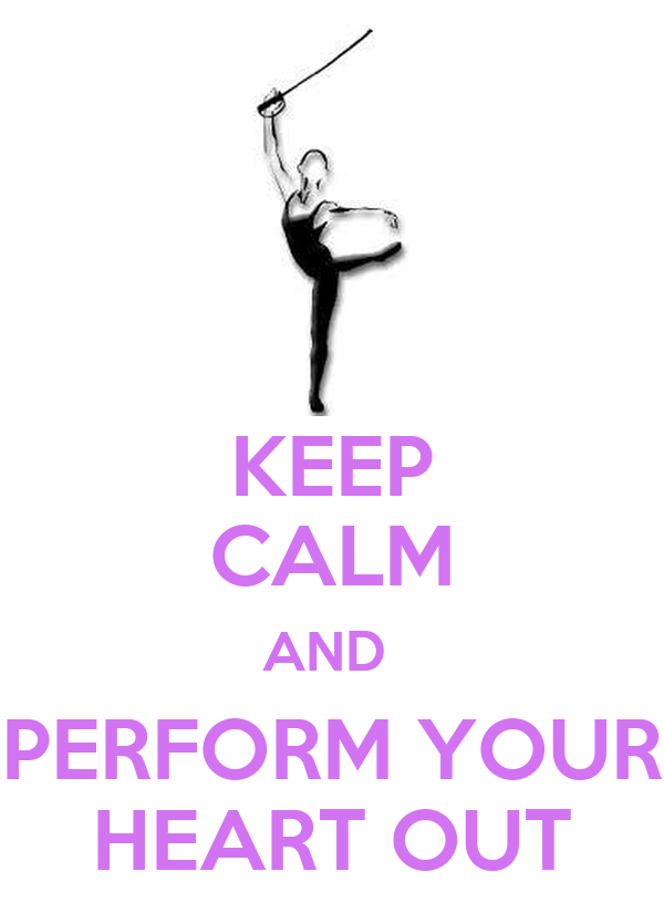 KEEP CALM AND  PERFORM YOUR HEART OUT
