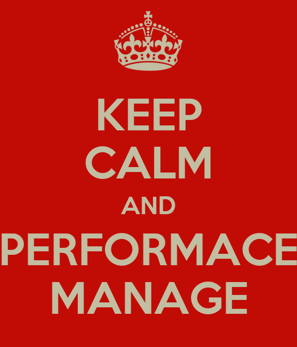 KEEP CALM AND PERFORMACE MANAGE