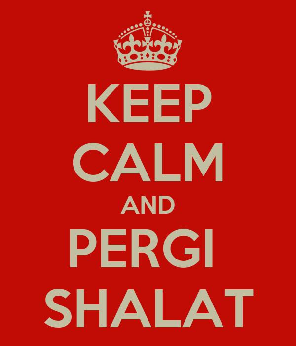 KEEP CALM AND PERGI  SHALAT